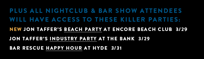 Plus all Nightclubs & Bar Show attendees will have access to these killer partier: Jon Taffer's Beach Party at Encore, Jon Taffer's Industry Party at The Bank and the Bar Rescue Happy Hour at Hyde.